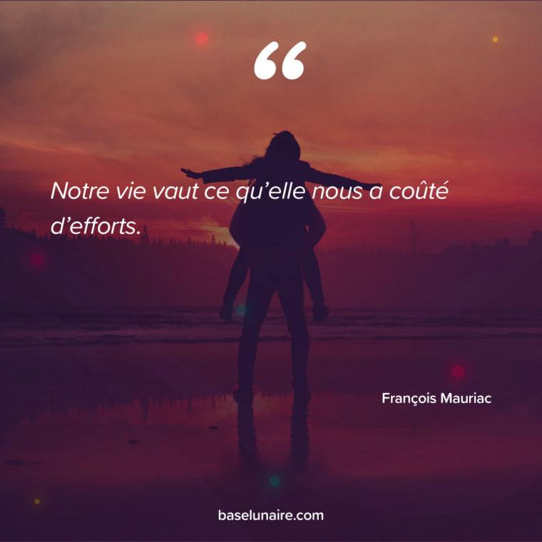 Notre vie vaut ce qu'elle nous a coûté d'efforts. François Mauriac