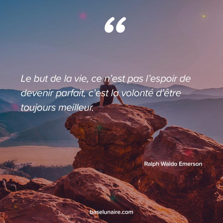 Le but de la vie, ce n'est pas l'espoir de devenir parfait, c'est la volonté d'être toujours meilleur. Ralph Waldo Emerson
