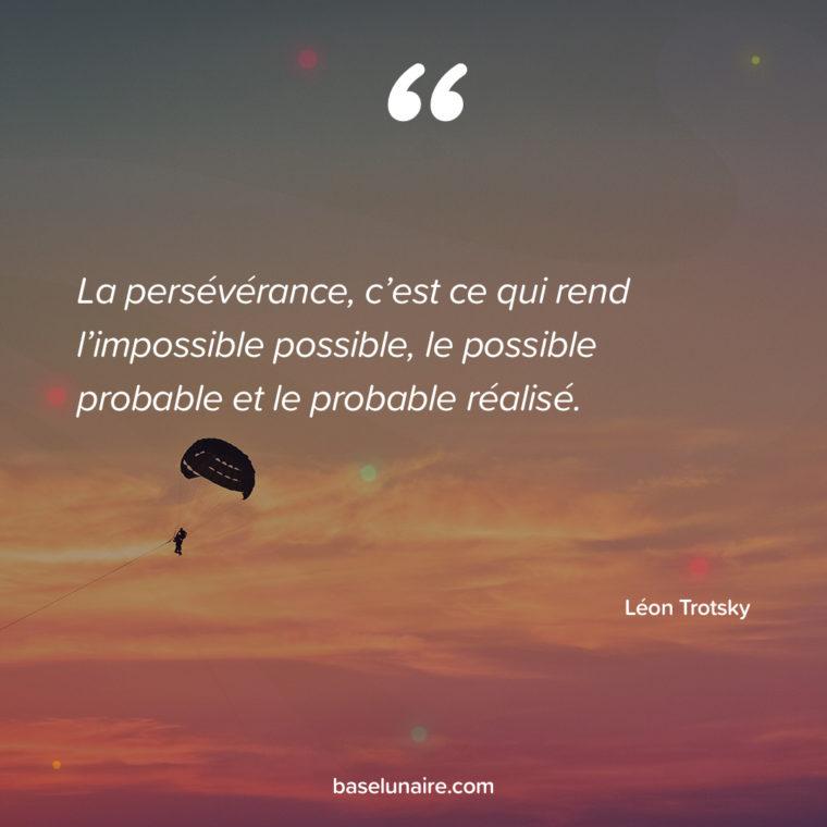 La persévérance, c'est ce qui rend l'impossible possible, le possible probable et le probable réalisé. Léon Trotsky