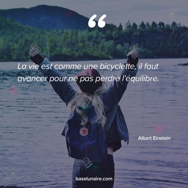 La vie est comme une bicyclette, il faut avancer pour ne pas perdre l'équilibre. Albert Einstein