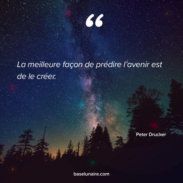 La meilleure façon de prédire l'avenir est de le créer. Peter Drucker