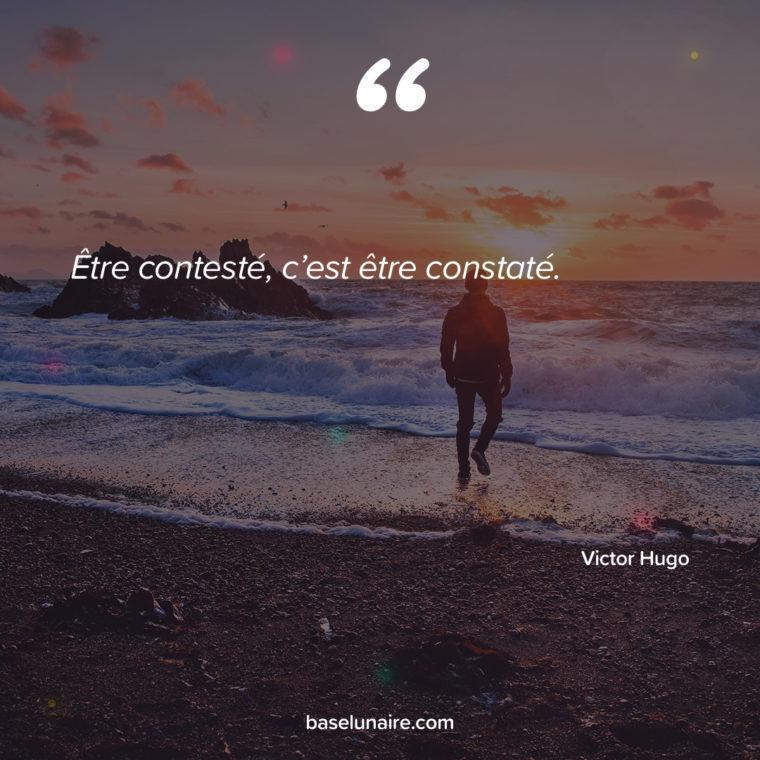 Être contesté, c'est être constaté. Victor Hugo