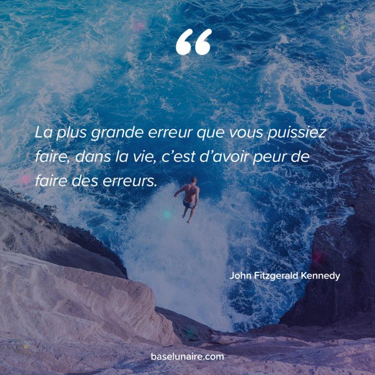 La plus grande erreur que vous puissiez faire, dans la vie, c'est d'avoir peur de faire des erreurs. John Fitzgerald Kennedy