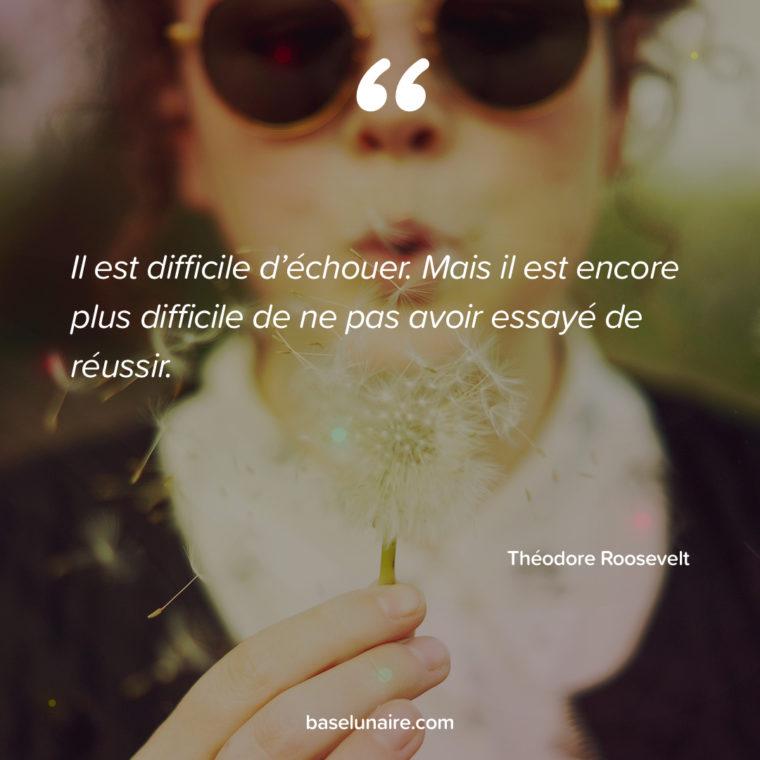 Il est difficile d'échouer. Mais il est encore plus difficile de ne pas avoir essayé de réussir. Théodore Roosevelt