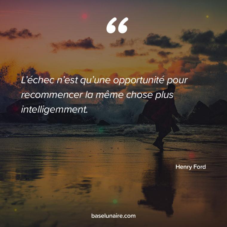 L'échec n'est qu'une opportunité pour recommencer la même chose plus intelligemment. Henry Ford