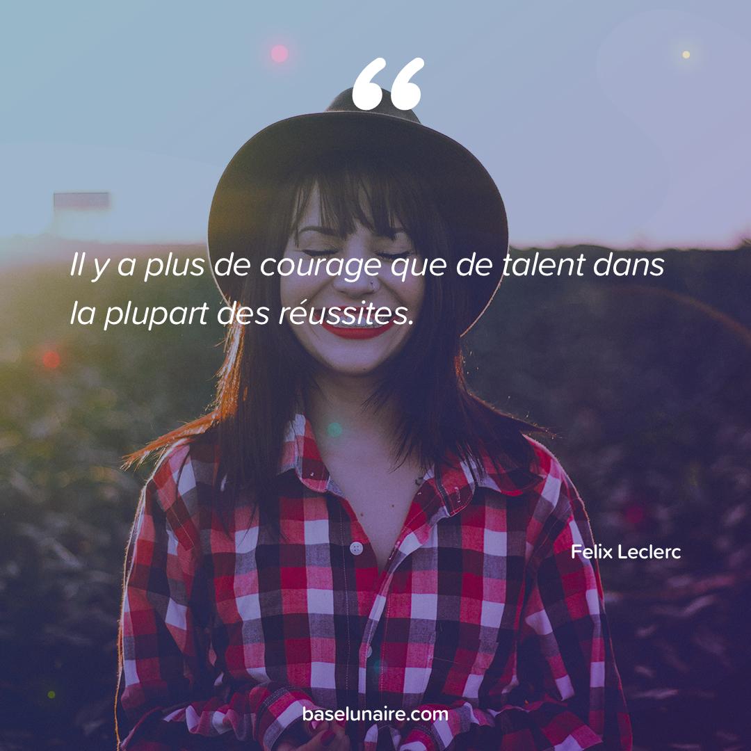 « Il y a plus de courage que de talent dans la plupart des réussites » - Felix Leclerc