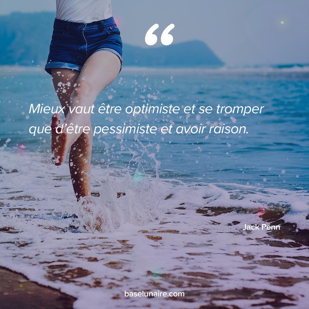 « Mieux vaut être optimiste et se tromper que d'être pessimiste et avoir raison » - Jack Penn