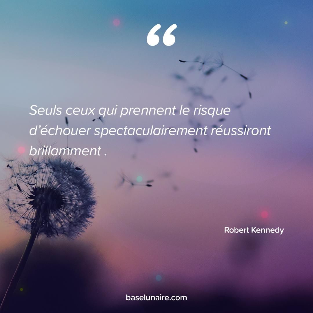 « Seuls ceux qui prennent le risque d'échouer spectaculairement réussiront brillamment » - Robert Kennedy