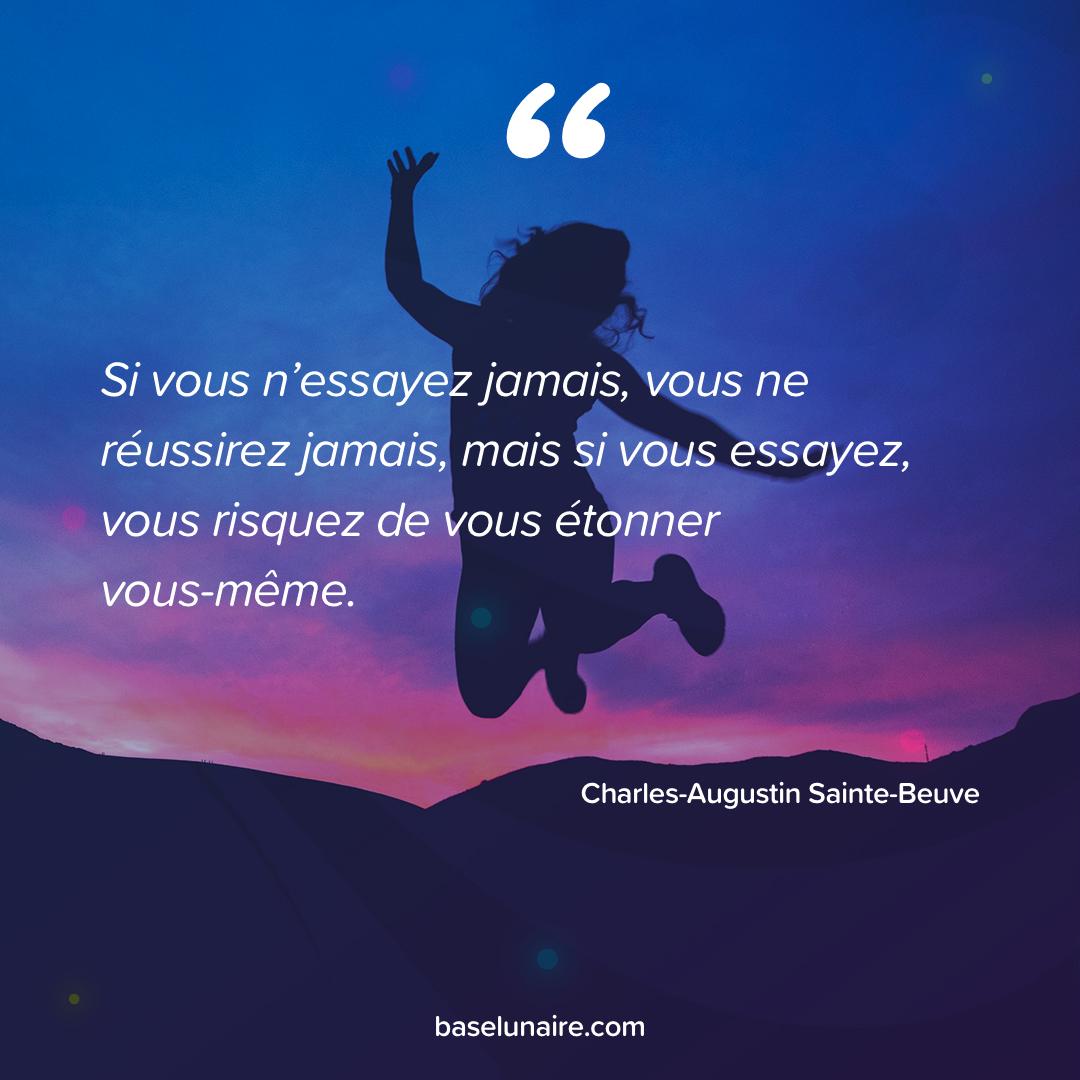 « Si vous n'essayez jamais, vous ne réussirez jamais, mais si vous essayez, vous risquez de vous étonner vous-même » - Charles-Augustin Sainte-Beuve