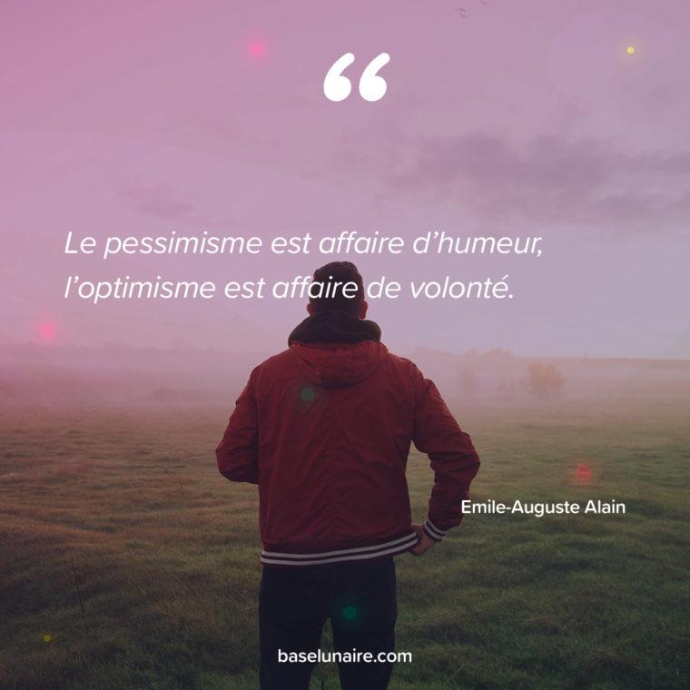 Le pessimisme est affaire d'humeur, l'optimisme est affaire de volonté. Emile-Auguste Alain