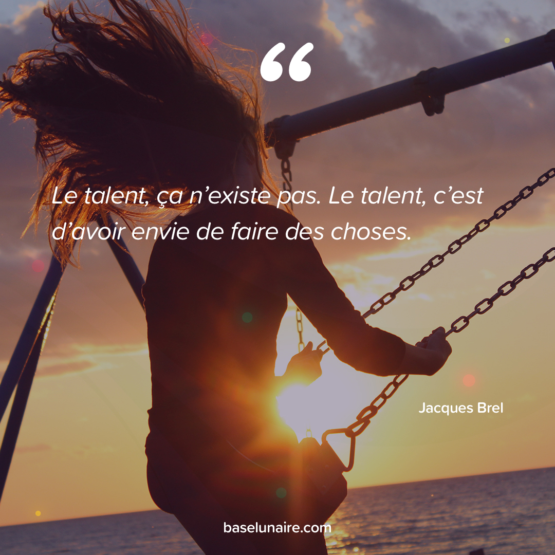 « Le talent, ça n'existe pas. Le talent, c'est d'avoir envie de faire des choses » - Jacques Brel