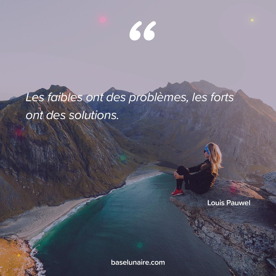 « Les faibles ont des problèmes, les forts ont des solutions » - Louis Pauwel