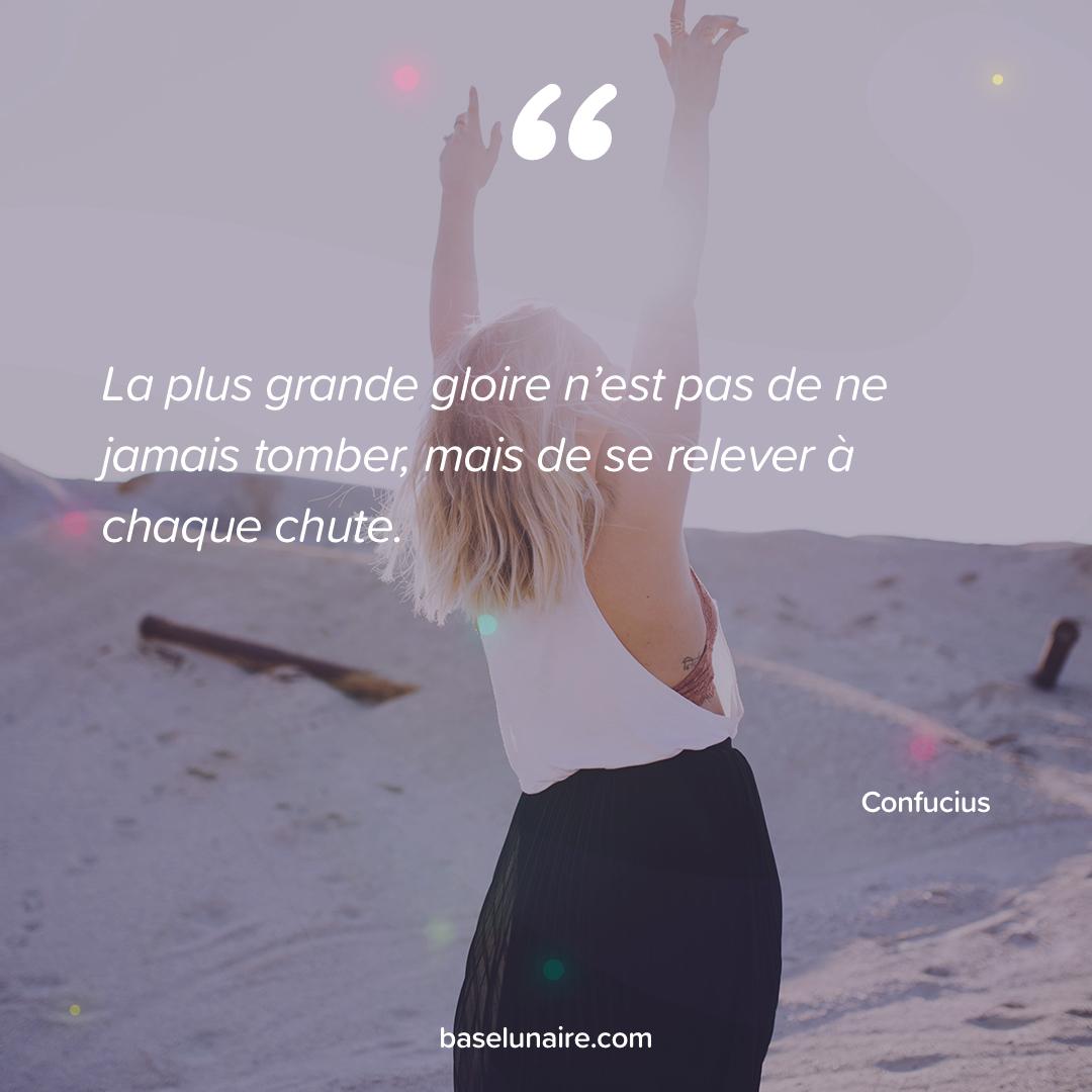 « La plus grande gloire n'est pas de ne jamais tomber, mais de se relever à chaque chute » - Confucius