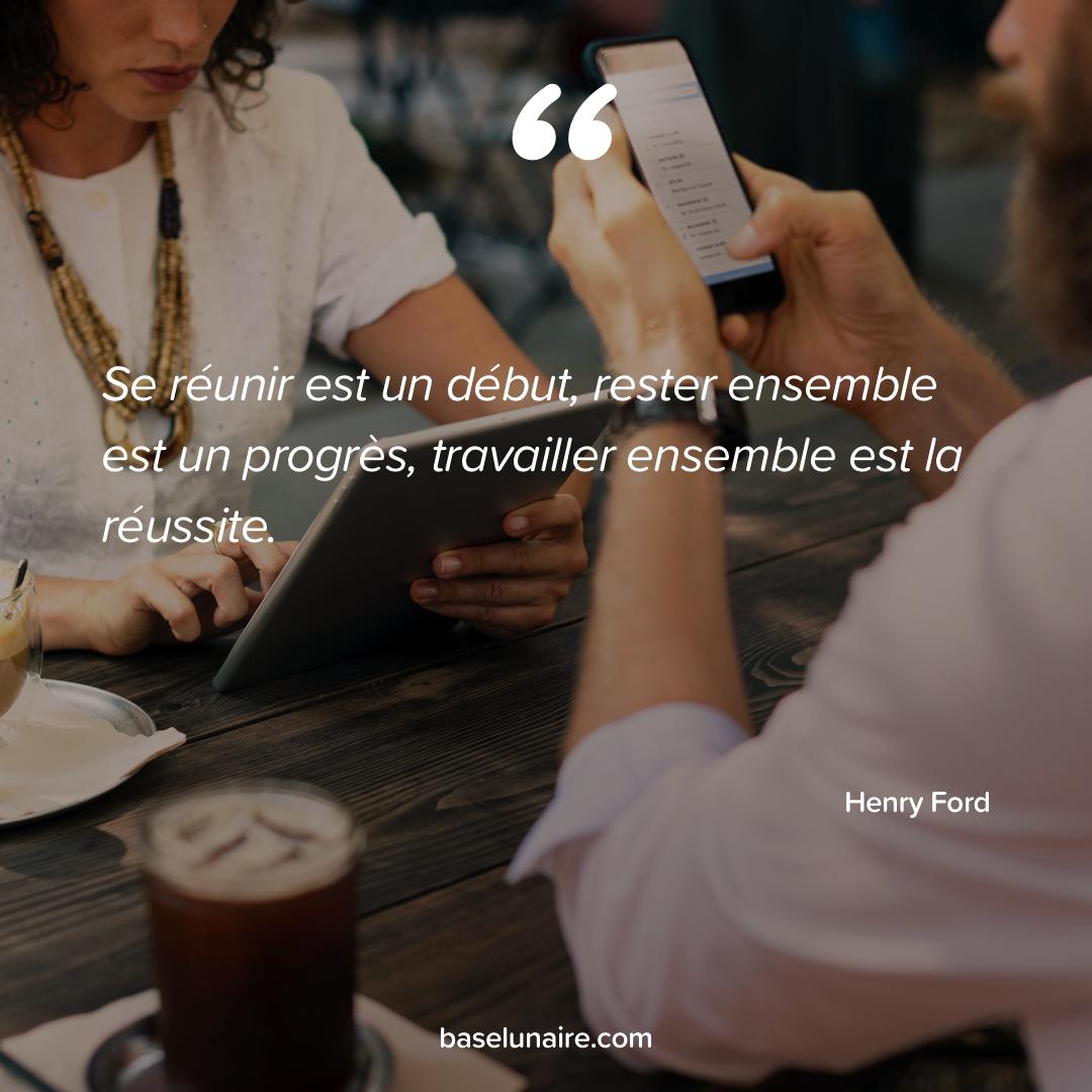 « Se réunir est un début, rester ensemble est un progrès, travailler ensemble est la réussite » - Henry Ford
