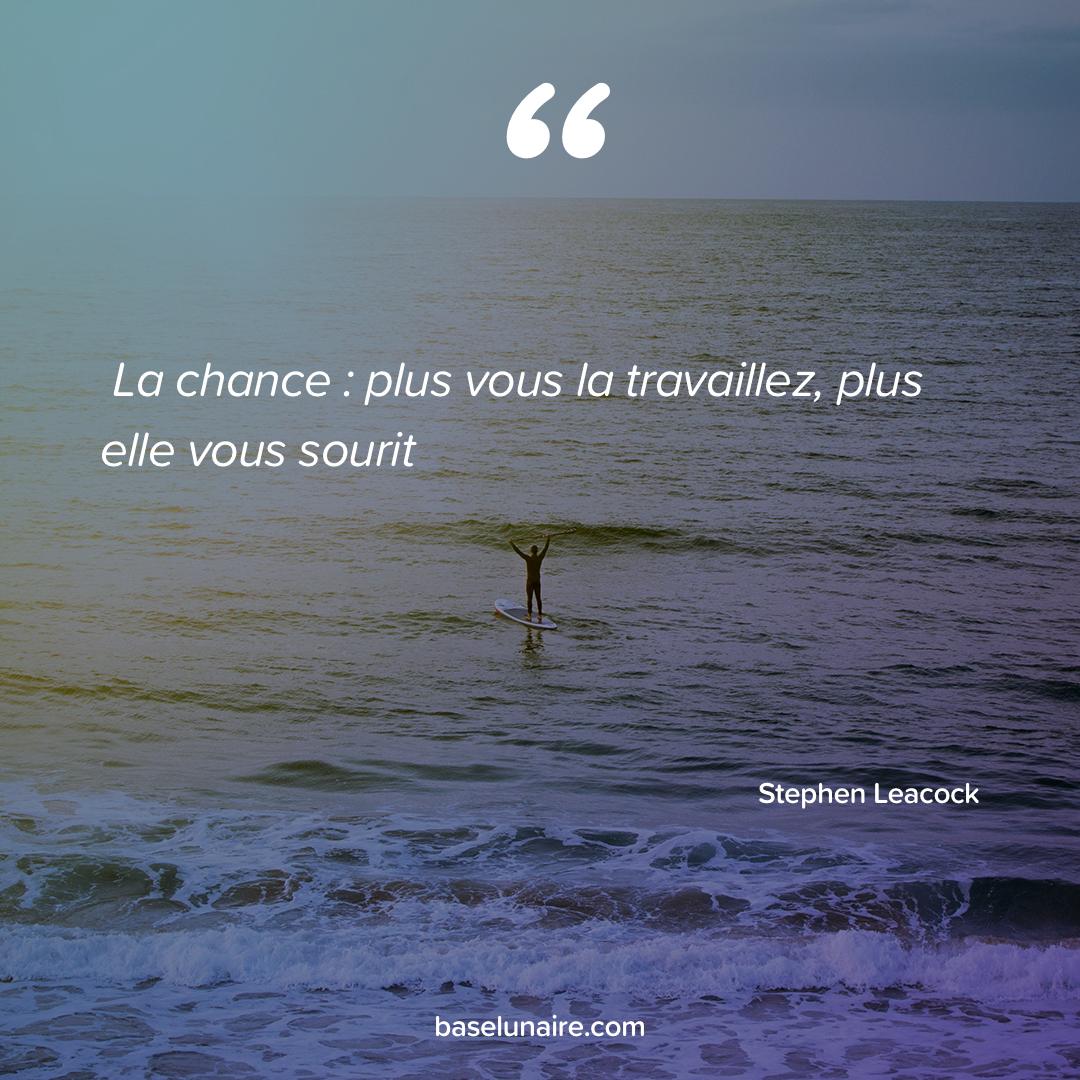 « La chance : plus [vous la travaillez], plus elle [vous] sourit » - Stephen Leacock