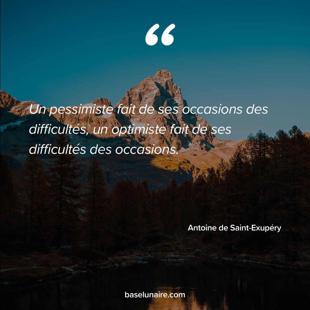 « Un pessimiste fait de ses occasions des difficultés, un optimiste fait de ses difficultés des occasions » - Antoine de Saint-Exupéry