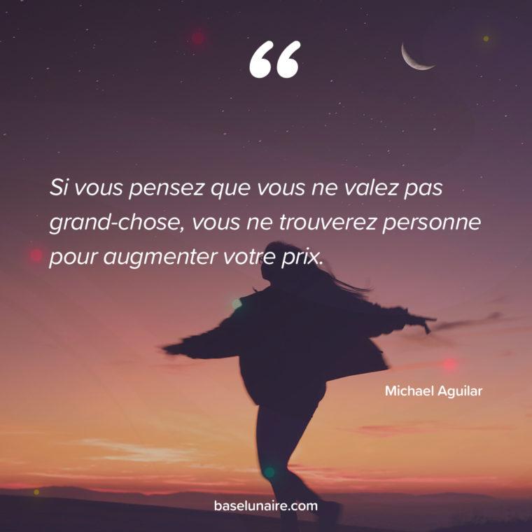 Si vous pensez que vous ne valez pas grand-chose, vous ne trouverez personne pour augmenter votre prix. Michael Aguilar