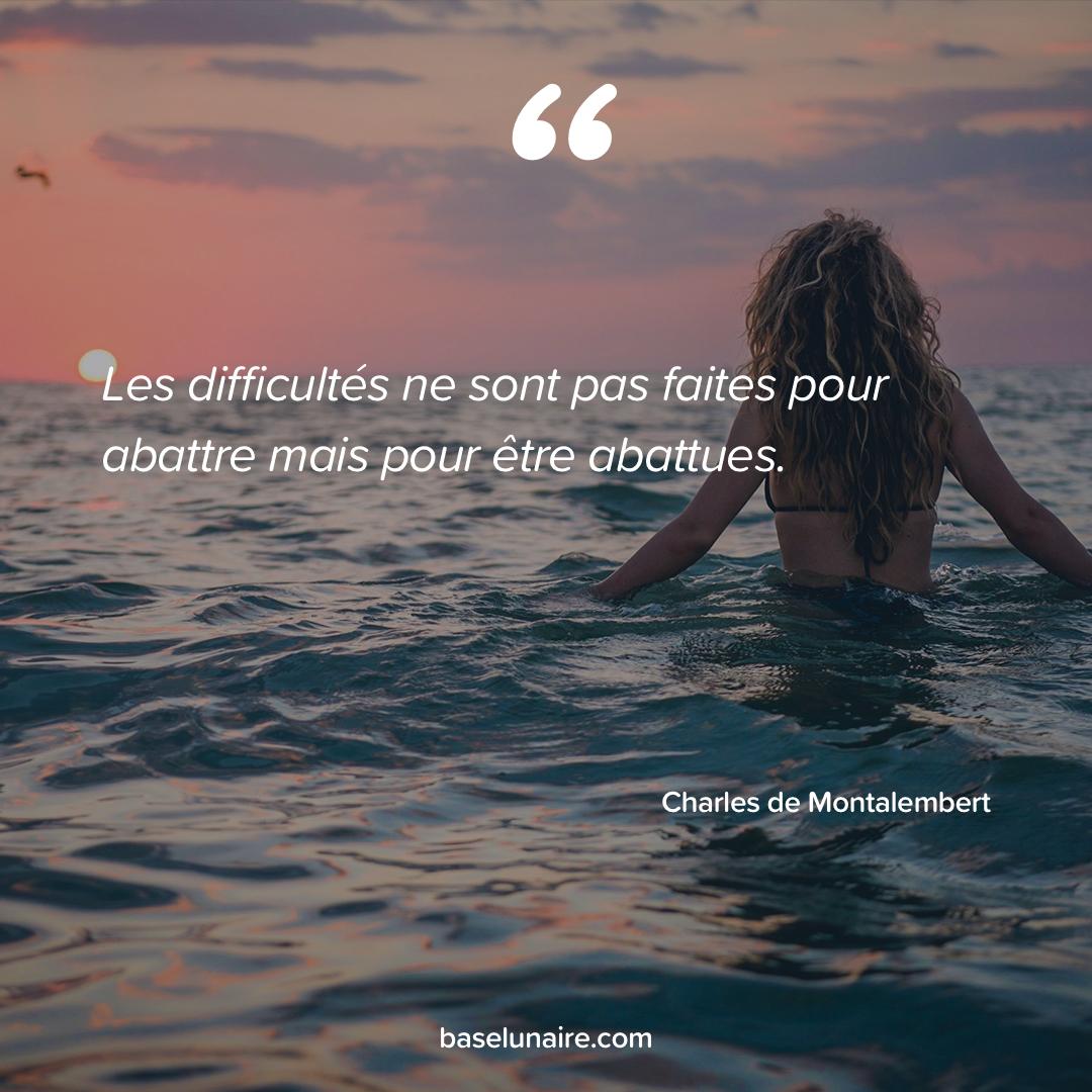 « Les difficultés ne sont pas faites pour abattre mais pour être abattues » - Charles de Montalembert