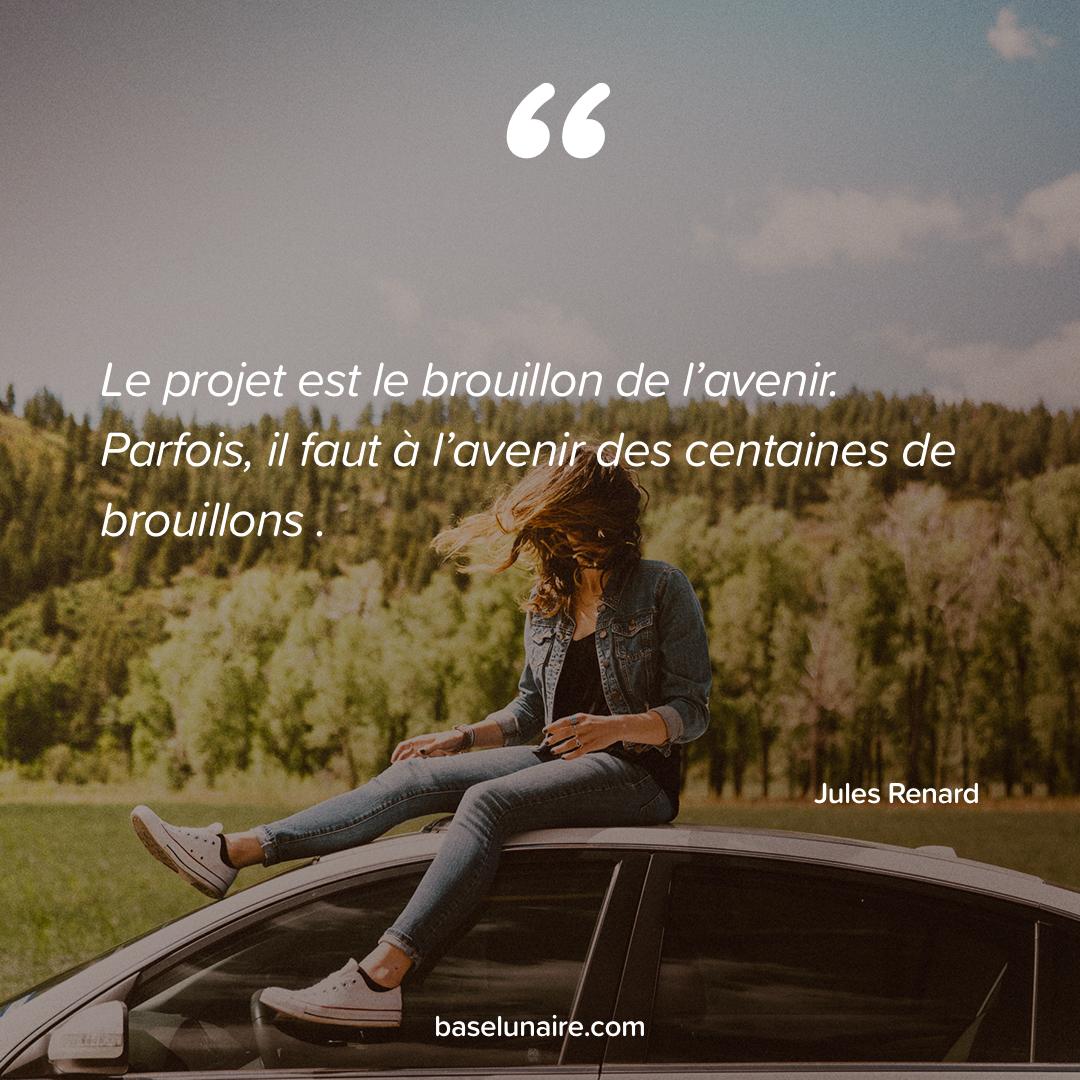 « Le projet est le brouillon de l'avenir. Parfois, il faut à l'avenir des centaines de brouillons » - Jules Renard