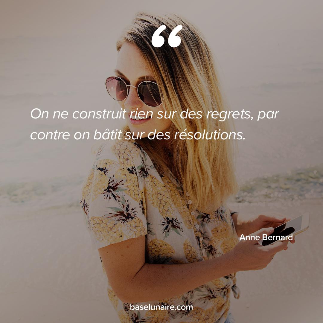 « On ne construit rien sur des regrets, par contre on bâtit sur des résolutions » - Anne Bernard