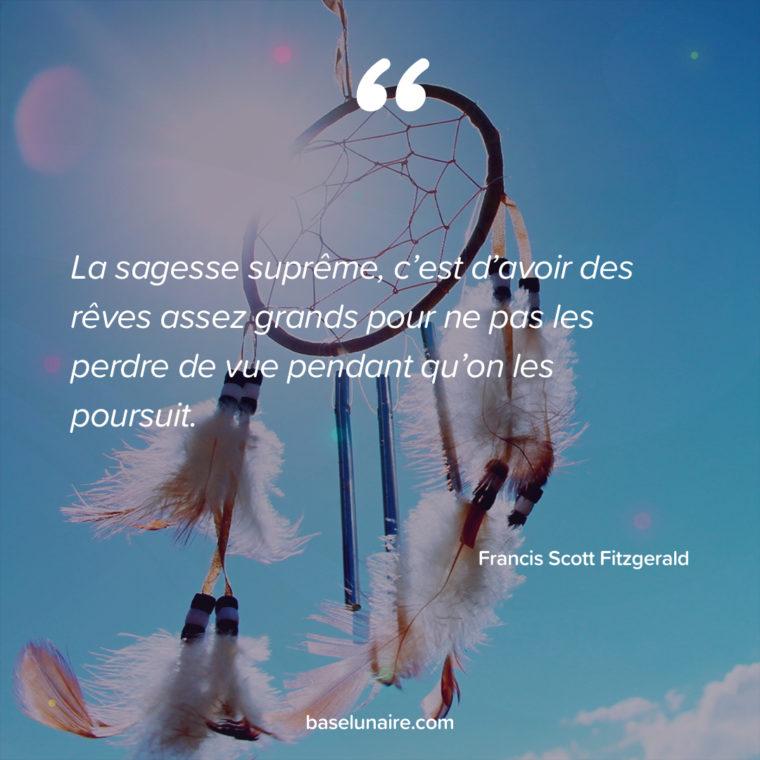 La sagesse suprême, c'est d'avoir des rêves assez grands pour ne pas les perdre de vue pendant qu'on les poursuit. Francis Scott Fitzgerald