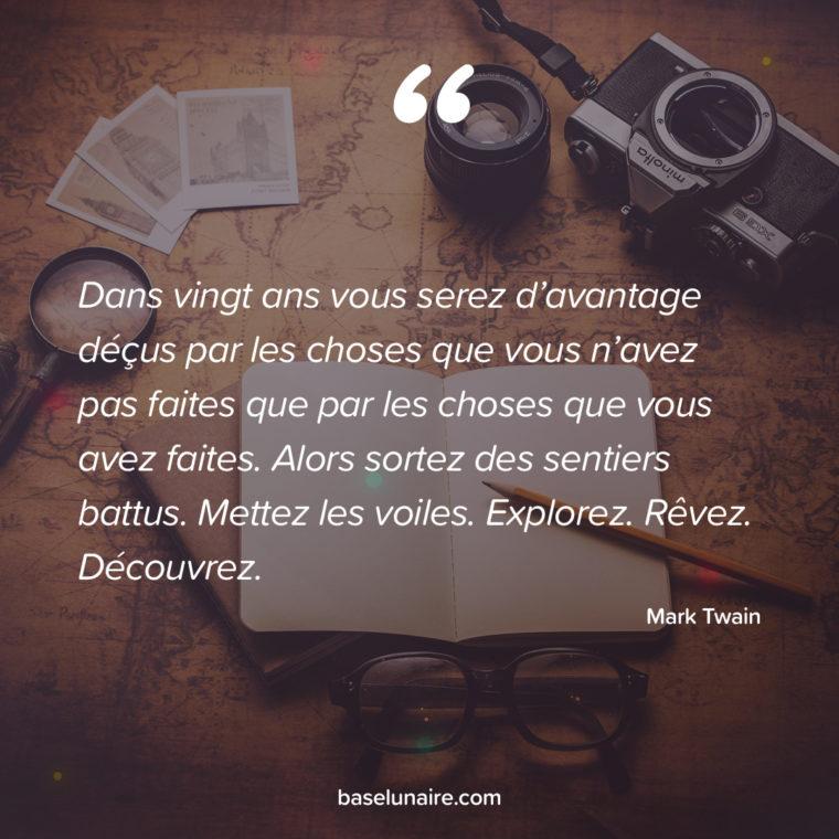 «Dans vingt ans vous serez d'avantage déçus par les choses que vous n'avez pas faites que par les choses que avez faites. Alors sortez des sentiers battus. Mettez les voiles. Explorez. Rêvez. Découvrez.» – Mark Twain