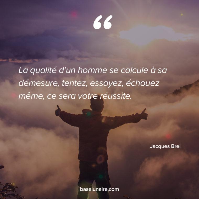 «La qualité d'un homme se calcule à sa démesure, tentez, essayez, échouez même, ce sera votre réussite» – Jacques brel
