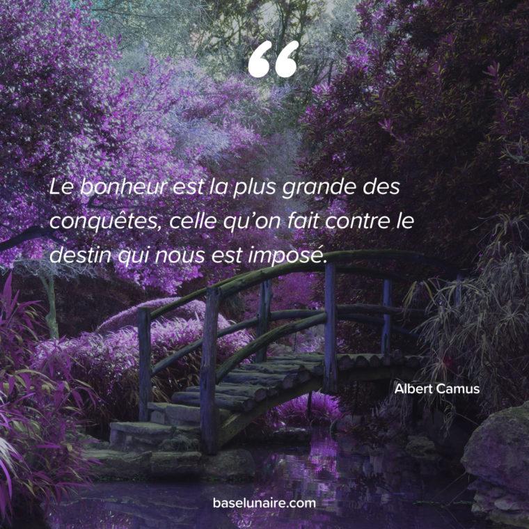 « Le bonheur est la plus grande des conquêtes, celle qu'on fait contre le destin qui nous est imposé.» – Albert Camus