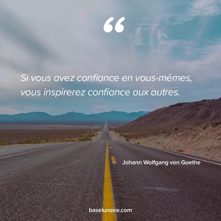 « Si vous avez confiance en vous-mêmes, vous inspirerez confiance aux autres. » – Johann Wolfgang von Goethe