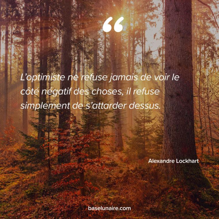 « L'optimiste ne refuse jamais de voir le côté négatif des choses ; il refuse simplement de s'attarder dessus. » – Alexandre Lockhart