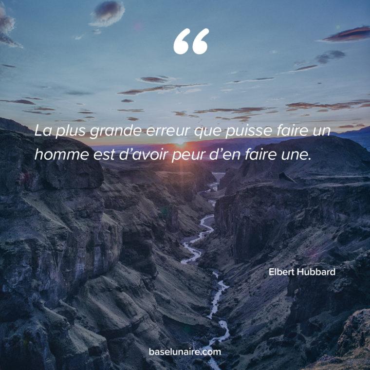 « La plus grande erreur que puisse faire un homme est d'avoir peur d'en faire une. » – Elbert Hubbard