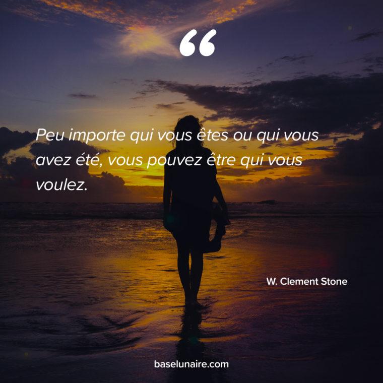 « Peu importe qui vous êtes ou qui vous avez été, vous pouvez être qui vous voulez. » – W. Clement Stone