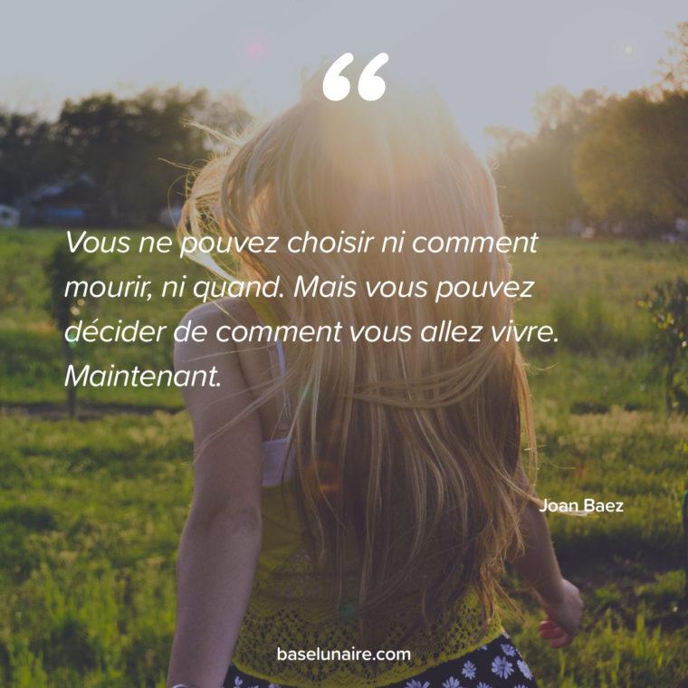 « Vous ne pouvez choisir ni comment mourir, ni quand. Mais vous pouvez décider de comment vous allez vivre. Maintenant. » – Joan Baez