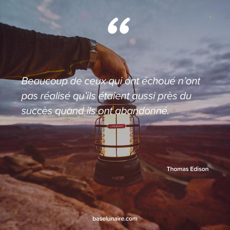 « Beaucoup de ceux qui ont échoué n'ont pas réalisé qu'ils étaient aussi près du succès quand ils ont abandonné. » – Thomas Edison