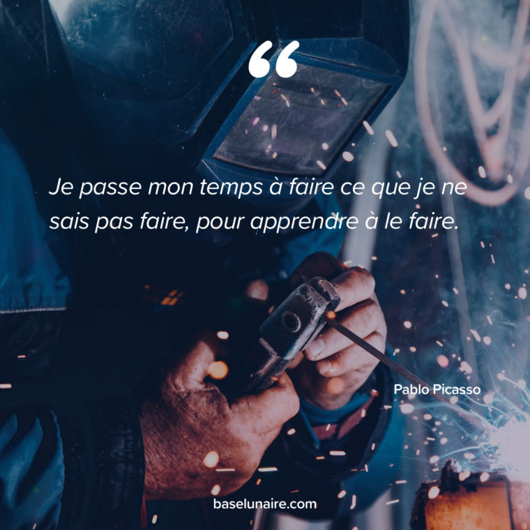 « Je passe mon temps à faire ce que je ne sais pas faire, pour apprendre à le faire. » – Pablo Picasso