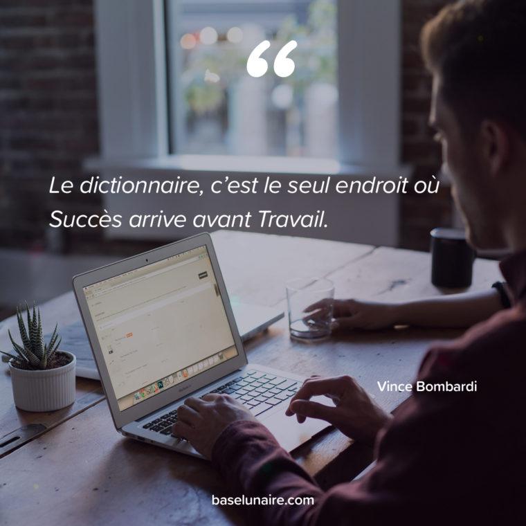 « Le dictionnaire, c'est le seul endroit où Succès arrive avant Travail. » – Vince Lombardi
