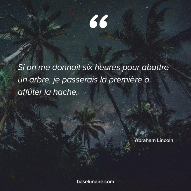 « Si on me donnait six heures pour abattre un arbre, je passerais la première à affûter la hache. » – Abraham Lincoln