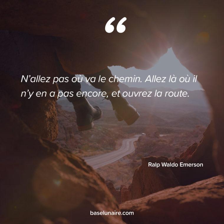 « N'allez pas où va le chemin. Allez là où il n'y en a pas encore, et ouvrez la route. » – Ralph Waldo Emerson