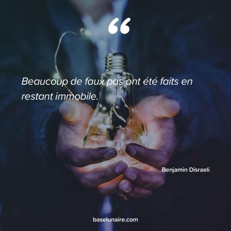 « Beaucoup de faux pas ont été faits en restant immobile.» – Benjamin Disraeli