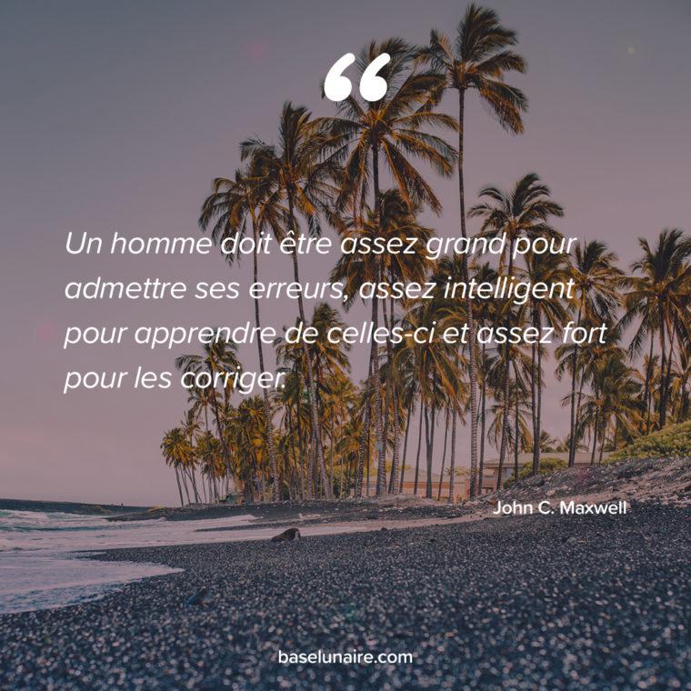 « Un homme doit être assez grand pour admettre ses erreurs, assez intelligent pour apprendre de celles-ci et assez fort pour les corriger. » – John C. Maxwell