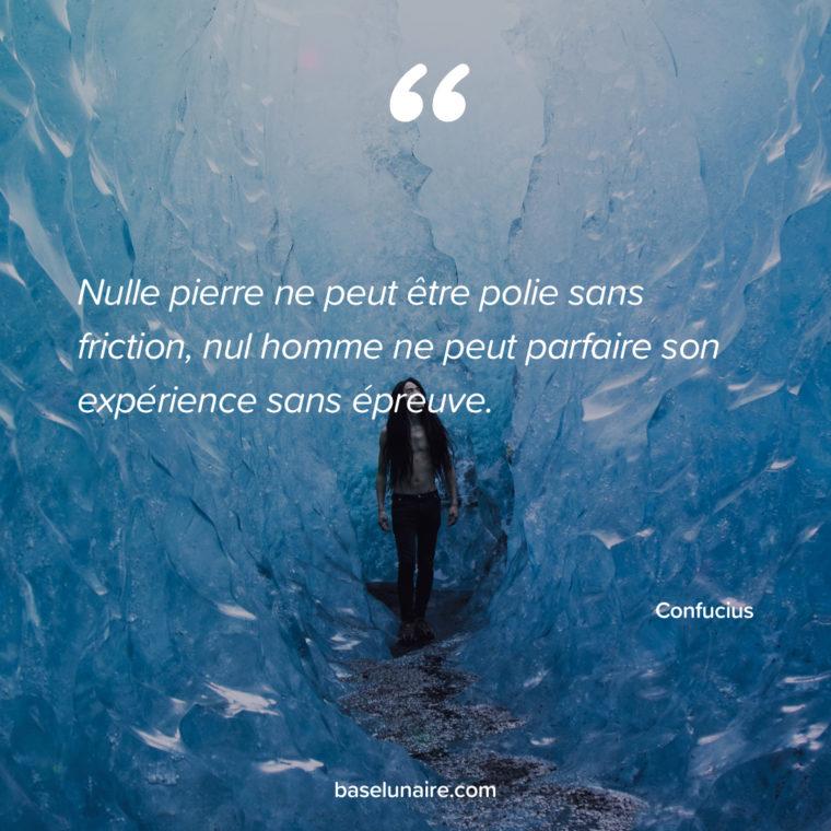 « Nulle pierre ne peut être polie sans friction, nul homme ne peut parfaire son expérience sans épreuve. » – Confucius