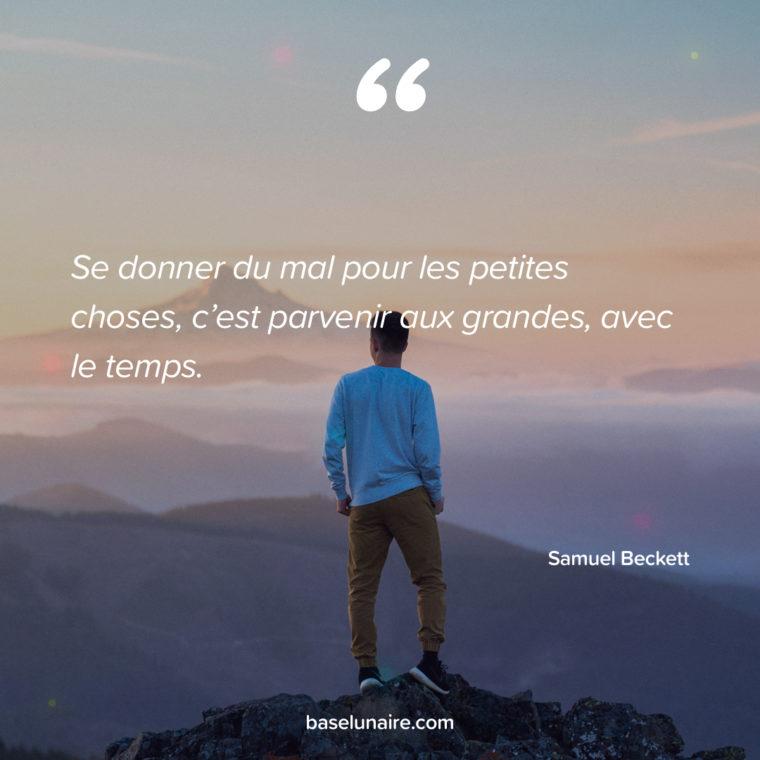 « Se donner du mal pour les petites choses, c'est parvenir aux grandes, avec le temps. » – Samuel Beckett