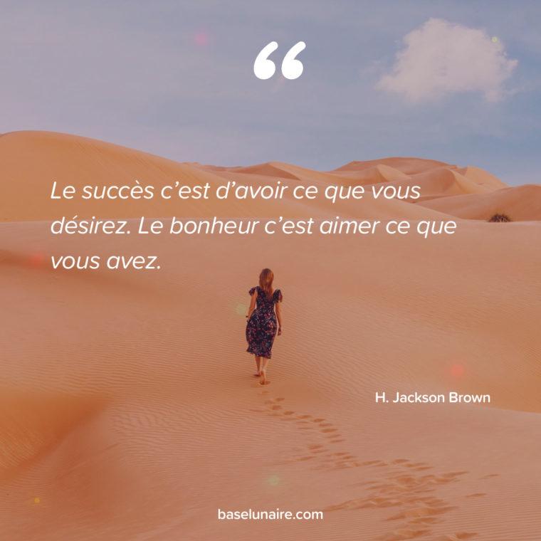 « Le succès c'est d'avoir ce que vous désirez. Le bonheur c'est aimer ce que vous avez. » – H. Jackson Brown