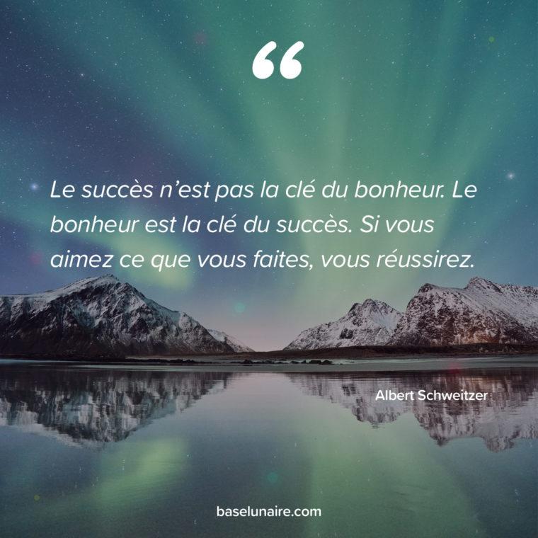 « Le succès n'est pas la clé du bonheur. Le bonheur est la clé du succès. Si vous aimez ce que vous faites, vous réussirez. » – Albert Schweitzer