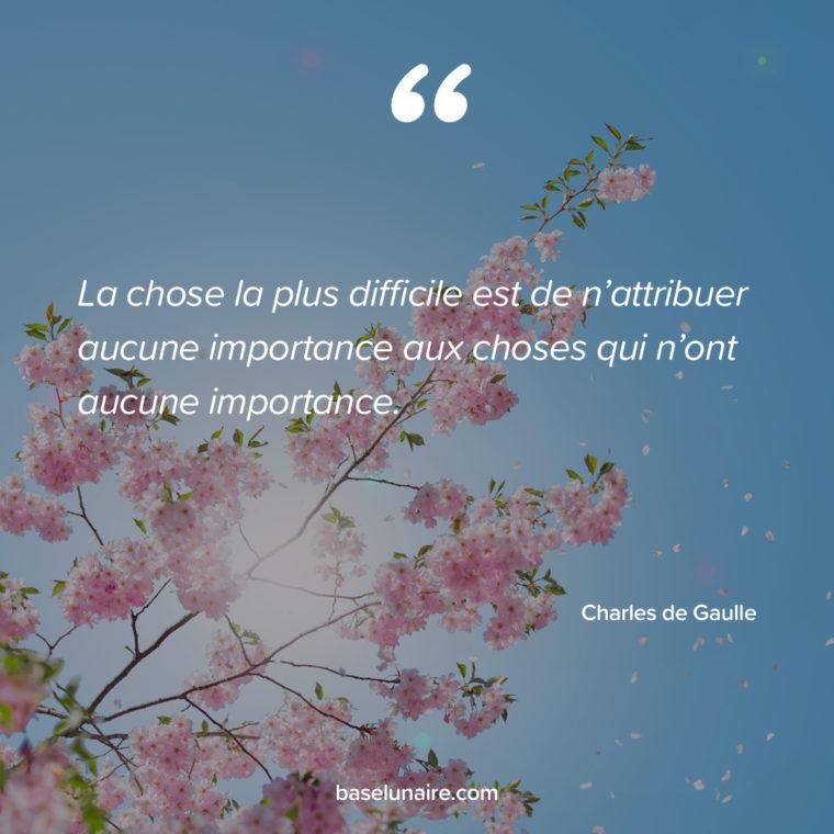 « La chose la plus difficile est de n'attribuer aucune importance aux choses qui n'ont aucune importance.» – Charles de Gaulle